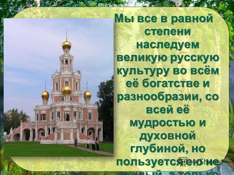 Мы все в равной степени наследуем великую русскую культуру во всём её богатстве и разнообразии, со всей её мудростью и духовной глубиной, но пользуется ею не каждый, а только тот, кто умеет.