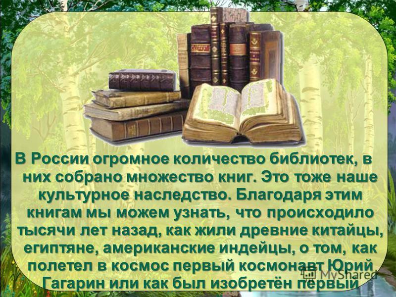 В России огромное количество библиотек, в них собрано множество книг. Это тоже наше культурное наследство. Благодаря этим книгам мы можем узнать, что происходило тысячи лет назад, как жили древние китайцы, египтяне, американские индейцы, о том, как п