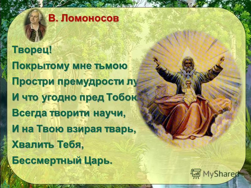 М. В. Ломоносов М. В. Ломоносов Творец! Покрытому мне тьмою Простри премудрости лучи И что угодно пред Тобою Всегда творите научи, И на Твою взирая тварь, Хвалить Тебя, Бессмертный Царь.