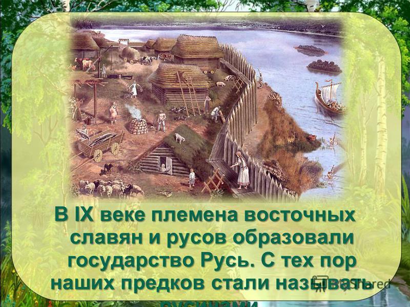 В IX веке племена восточных славян и руссов образовали государство Русь. С тех пор наших предков стали называть русичами.
