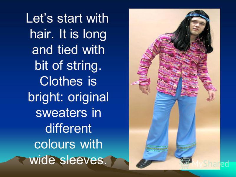 Lets start with hair. It is long and tied with bit of string. Clothes is bright: original sweaters in different colours with wide sleeves.