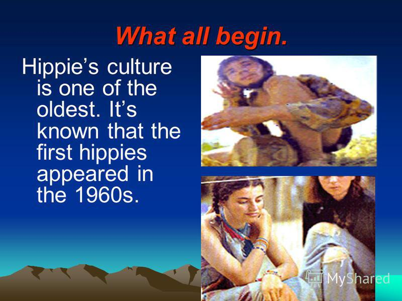 What all begin. Hippies culture is one of the oldest. Its known that the first hippies appeared in the 1960s.