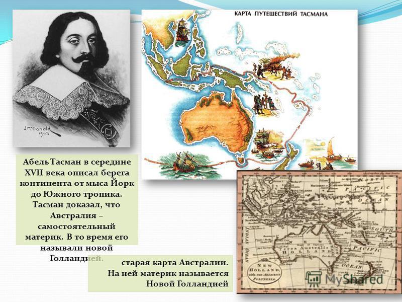 Абель Тасман в середине XVII века описал берега континента от мыса Йорк до Южного тропика. Тасман доказал, что Австралия – самостоятельный материк. В то время его называли новой Голландией. старая карта Австралии. На ней материк называется Новой Голл