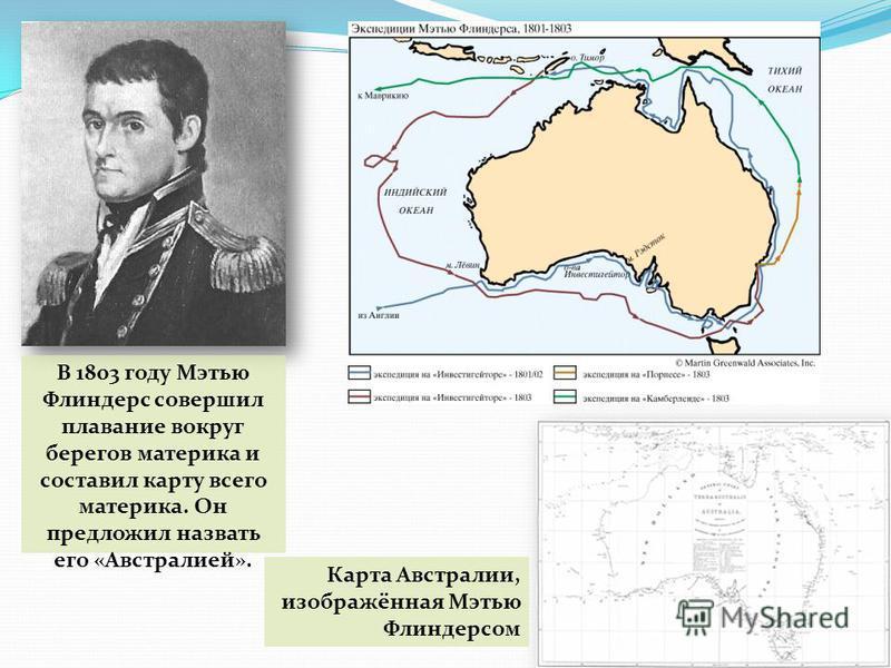 В 1803 году Мэтью Флиндерс совершил плавание вокруг берегов материка и составил карту всего материка. Он предложил назвать его «Австралией». Карта Австралии, изображённая Мэтью Флиндерсом