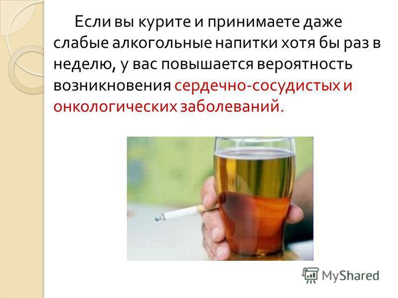 Если вы курите и принимаете даже слабые алкогольные напитки хотя бы раз в неделю, у вас повышается вероятность возникновения сердечно - сосудистых и онкологических заболеваний.