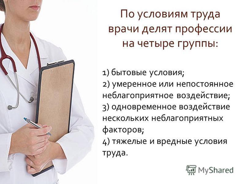По условиям труда врачи делят профессии на четыре группы : 1) бытовые условия ; 2) умеренное или непостоянное неблагоприятное воздействие ; 3) одновременное воздействие нескольких неблагоприятных факторов ; 4) тяжелые и вредные условия труда.