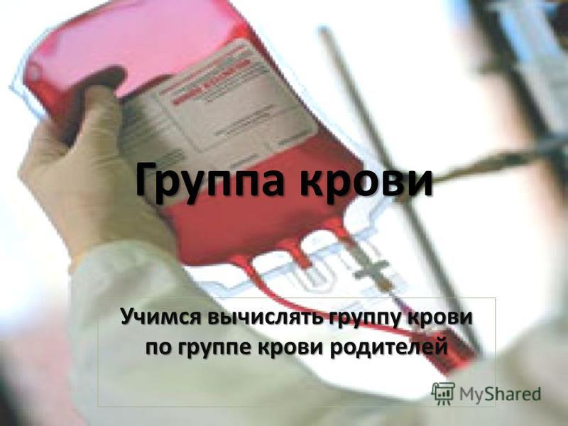 Группа крови Учимся вычислять группу крови по группе крови родителей