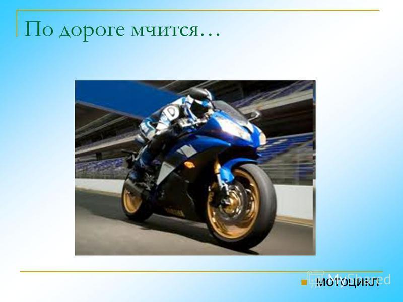 По дороге мчится… мотоцикл