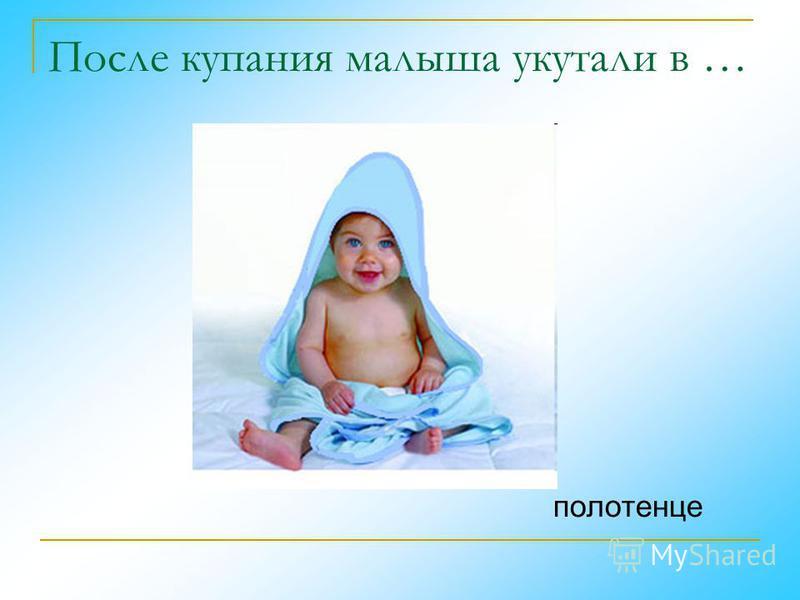 После купания малыша укутали в … полотенце