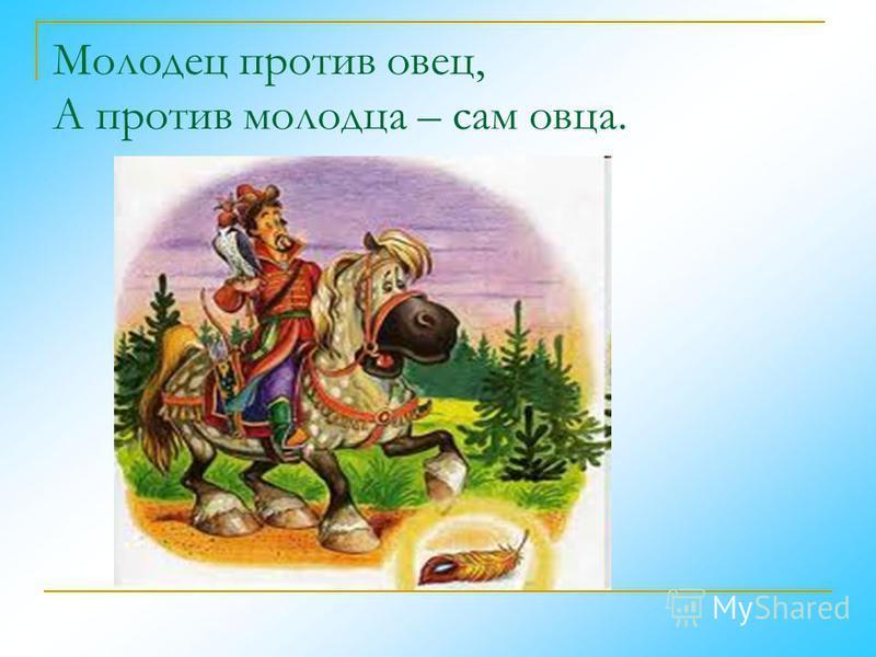 Молодец против овец, А против молодца – сам овца.