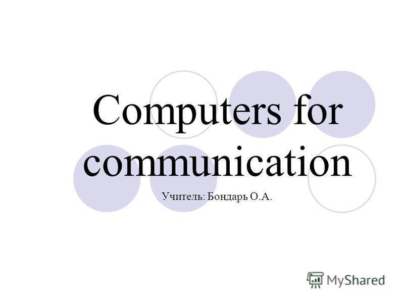 Computers for communication Учитель: Бондарь О.А.