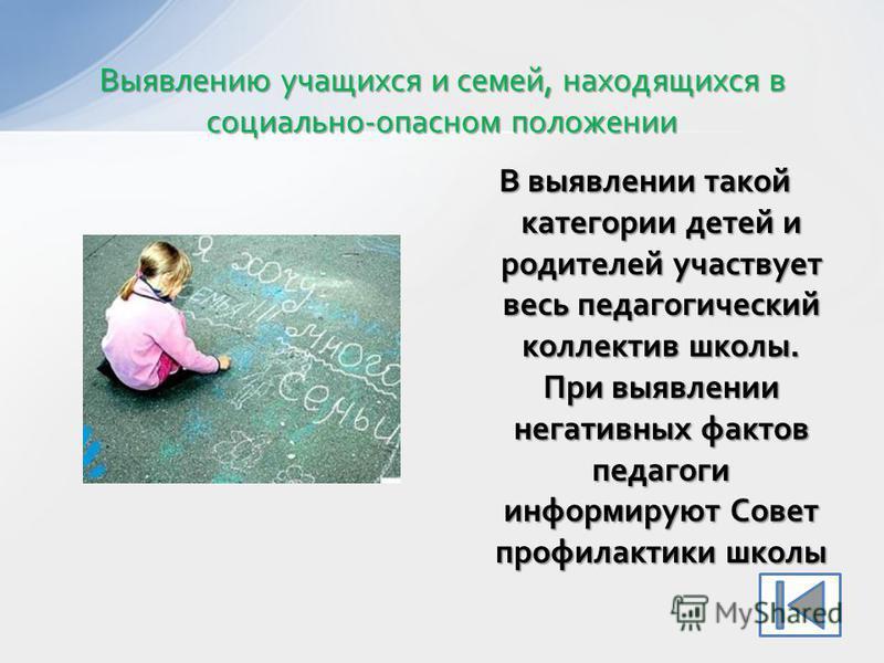 В выявлении такой категории детей и родителей участвует весь педагогический коллектив школы. При выявлении негативных фактов педагоги информируют Совет профилактики школы Выявлению учащихся и семей, находящихся в социально-опасном положении