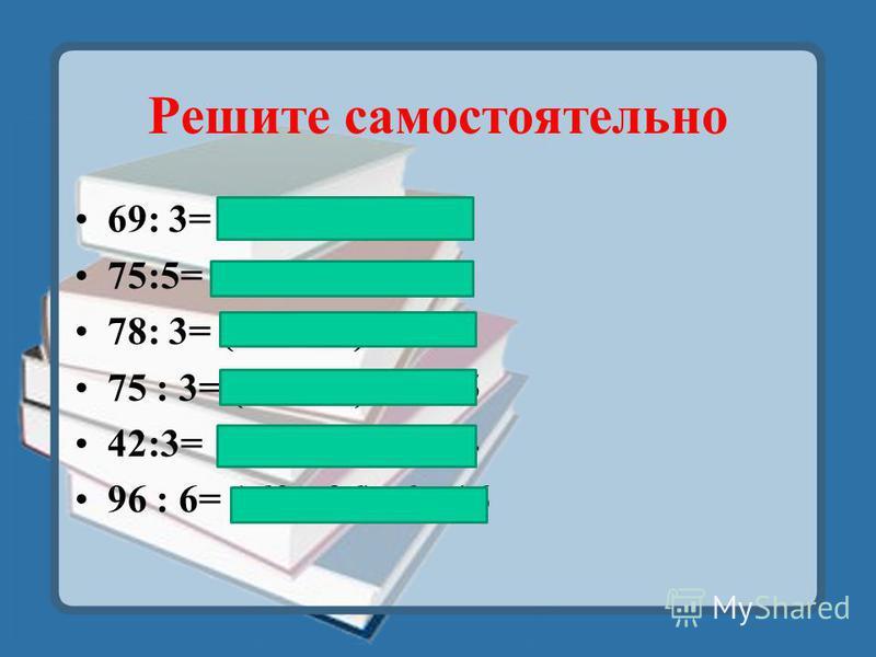 Решите самостоятельно 69: 3= ( 60 +9) : 3 =23 75:5= ( 50 +25) : 5=15 78: 3= (60 + 18) :3=26 75 : 3= (60 +15) :3 =25 42:3= (30 +12 ) :3 =14 96 : 6= ( 60 +36) :6 =16