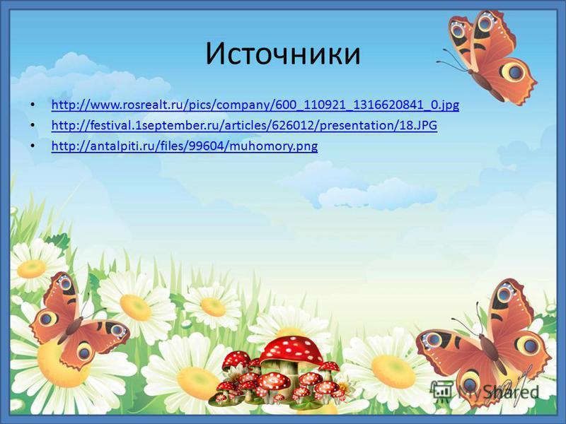 Источники http://www.rosrealt.ru/pics/company/600_110921_1316620841_0. jpg http://festival.1september.ru/articles/626012/presentation/18. JPG http://antalpiti.ru/files/99604/muhomory.png