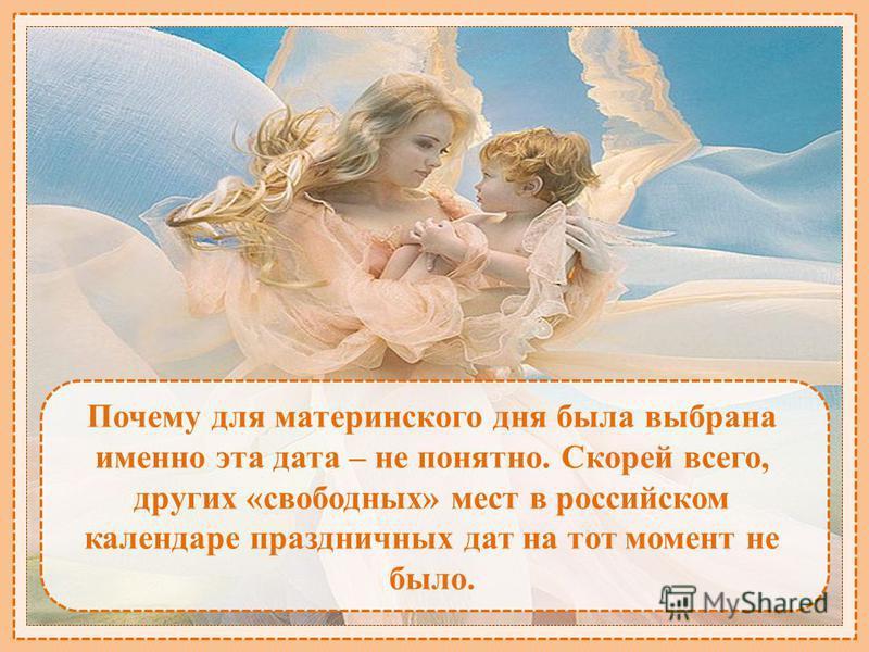 Почему для материнского дня была выбрана именно эта дата – не понятно. Скорей всего, других «свободных» мест в российском календаре праздничных дат на тот момент не было.