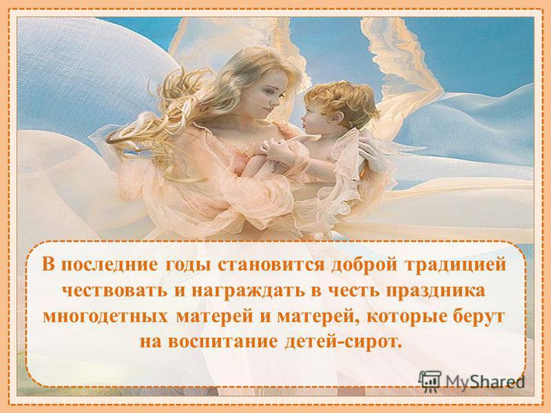 В последние годы становится доброй традицией чествовать и награждать в честь праздника многодетных матерей и матерей, которые берут на воспитание детей-сирот.