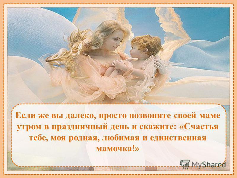 Если же вы далеко, просто позвоните своей маме утром в праздничный день и скажите: «Счастья тебе, моя родная, любимая и единственная мамочка!»