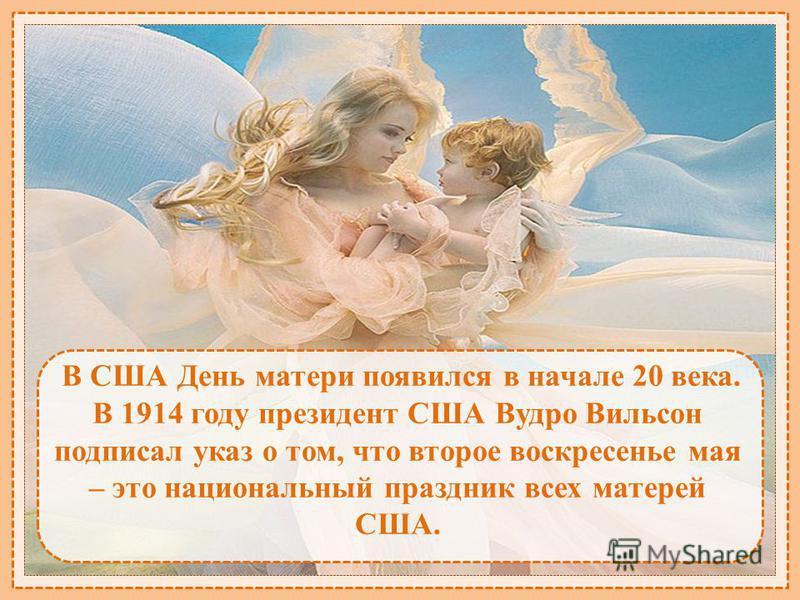 В США День матери появился в начале 20 века. В 1914 году президент США Вудро Вильсон подписал указ о том, что второе воскресенье мая – это национальный праздник всех матерей США.