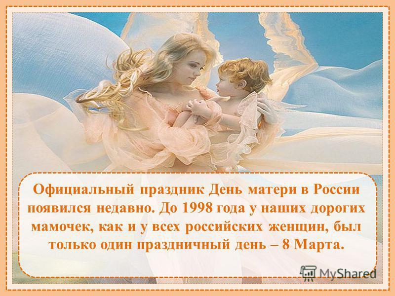 Официальный праздник День матери в России появился недавно. До 1998 года у наших дорогих мамочек, как и у всех российских женщин, был только один праздничный день – 8 Марта.