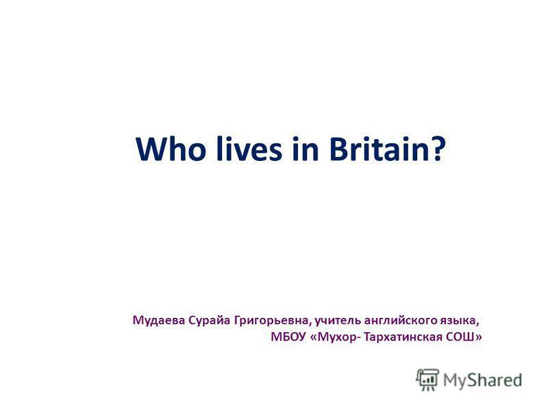 Who lives in Britain? Мудаева Сурайа Григорьевна, учитель английского языка, МБОУ «Мухор- Тархатинская СОШ»