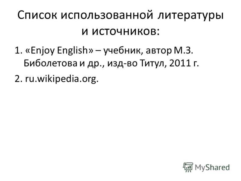 Список использованной литературы и источников: 1. «Enjoy English» – учебник, автор М.З. Биболетова и др., изд-во Титул, 2011 г. 2. ru.wikipedia.org.