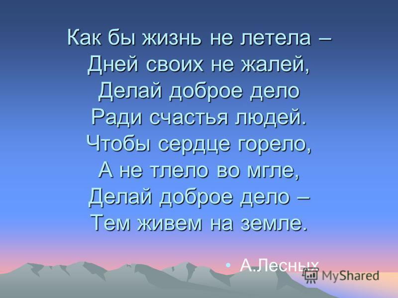 Как бы жизнь не летела – Дней своих не жалей, Делай доброе дело Ради счастья людей. Чтобы сердце горело, А не тлело во мгле, Делай доброе дело – Тем живем на земле. А.Лесных