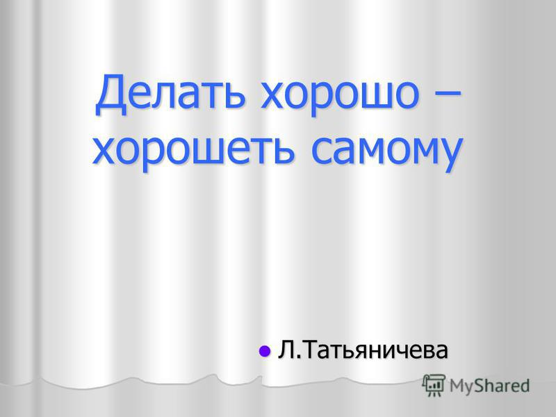 Делать хорошо – хорошеть самому Л.Татьяничева Л.Татьяничева