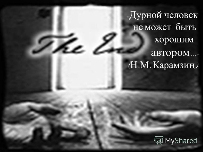 « Дурной человек не может быть хорошим автором …» ( Н. М. Карамзин )