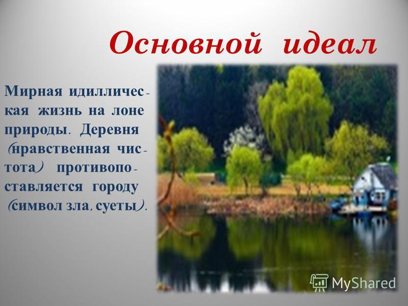 Основной идеал Мирная идилличес - кая жизнь на лоне природы. Деревня ( нравственная чистота ) противопоставляется городу ( символ зла, суеты ).