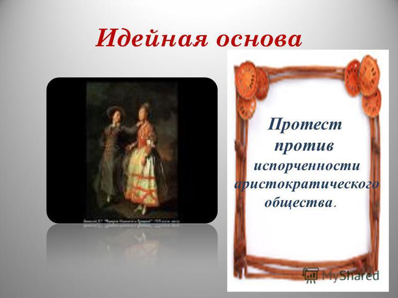 Идейная основа Протест против испорченности аристократического общества.