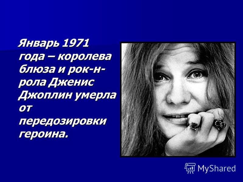 Январь 1971 года – королева блюза и рок-н- рола Дженис Джоплин умерла от передозировки героина. Январь 1971 года – королева блюза и рок-н- рола Дженис Джоплин умерла от передозировки героина.