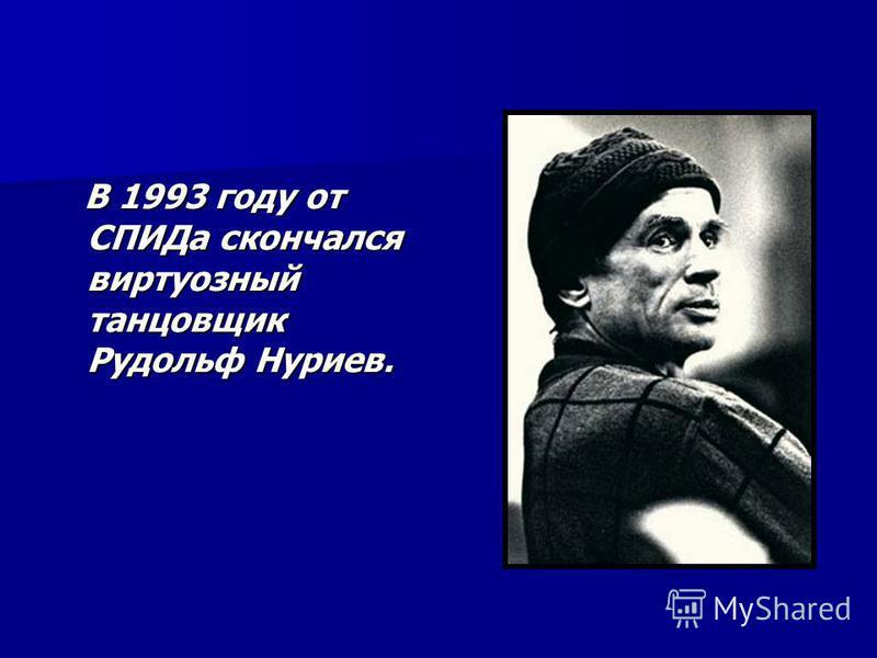 В 1993 году от СПИДа скончался виртуозный танцовщик Рудольф Нуриев. В 1993 году от СПИДа скончался виртуозный танцовщик Рудольф Нуриев.