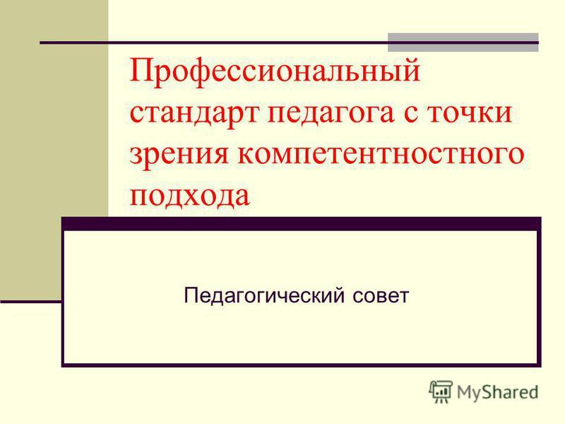 Профессиональный стандарт педагога с точки зрения компетентностного подхода Педагогический совет