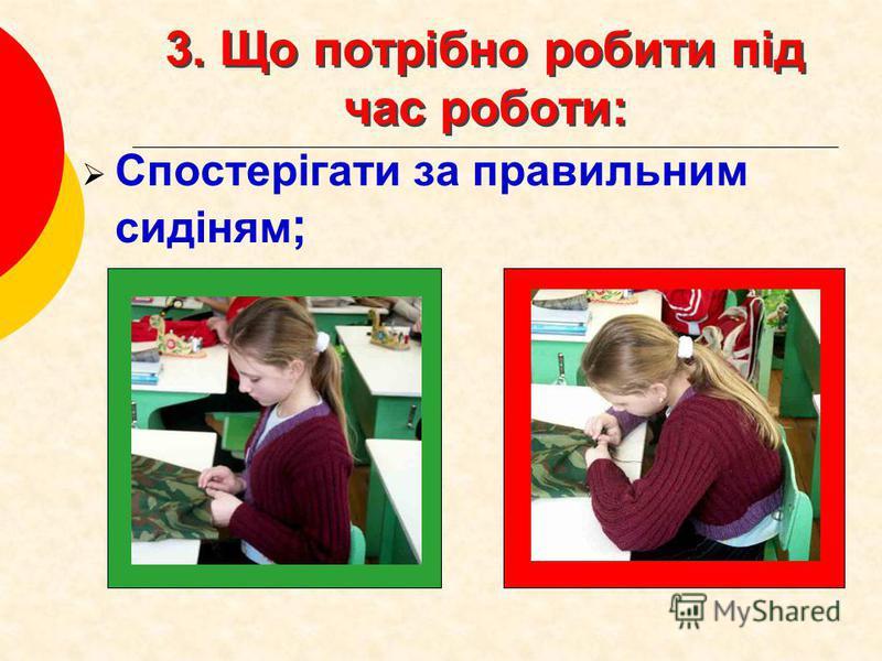 3. Що потрібно робити під час роботи: Спостерігати за правильним сидіням ;