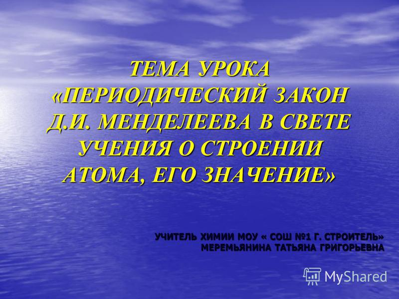 ТЕМА УРОКА «ПЕРИОДИЧЕСКИЙ ЗАКОН Д.И. МЕНДЕЛЕЕВА В СВЕТЕ УЧЕНИЯ О СТРОЕНИИ АТОМА, ЕГО ЗНАЧЕНИЕ» УЧИТЕЛЬ ХИМИИ МОУ « СОШ 1 Г. СТРОИТЕЛЬ» МЕРЕМЬЯНИНА ТАТЬЯНА ГРИГОРЬЕВНА