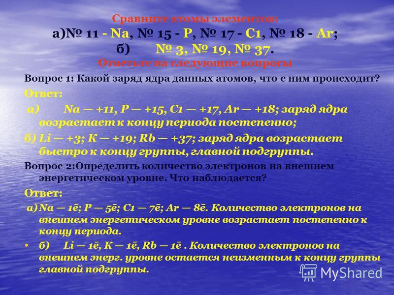 Сравните атомы элементов: а) 11 - Na, 15 - Р, 17 - С1, 18 - Аr; б) 3, 19, 37. Ответьте на следующие вопросы Вопрос 1: Какой заряд ядра данных атомов, что с ним происходит? Ответ: а)Na +11, Р +15, С1 +17, Аr +18; заряд ядра возрастает к концу периода