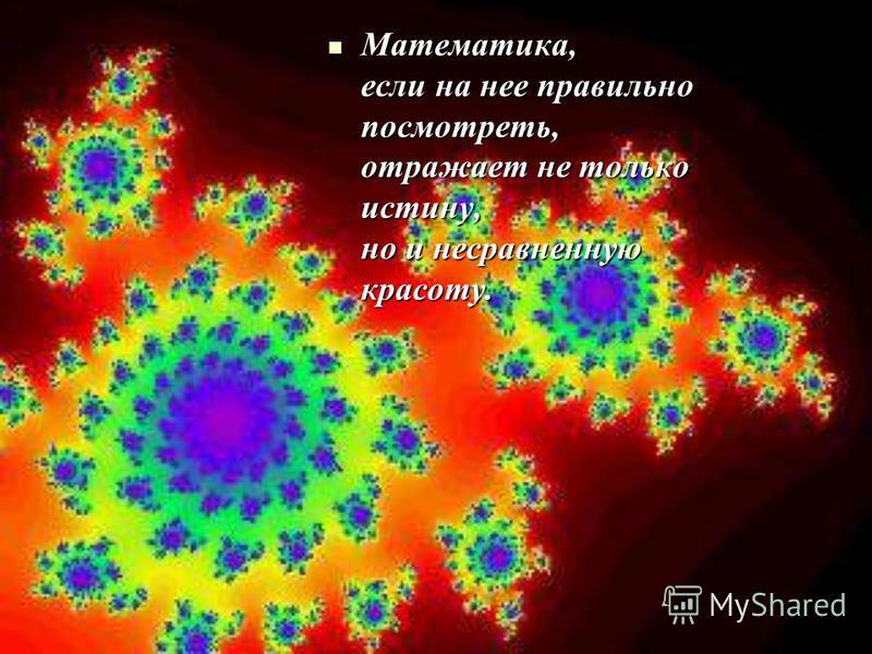 Математика, если на нее правильно посмотреть, отражает не только истину, но и несравненную красоту. Математика, если на нее правильно посмотреть, отражает не только истину, но и несравненную красоту.