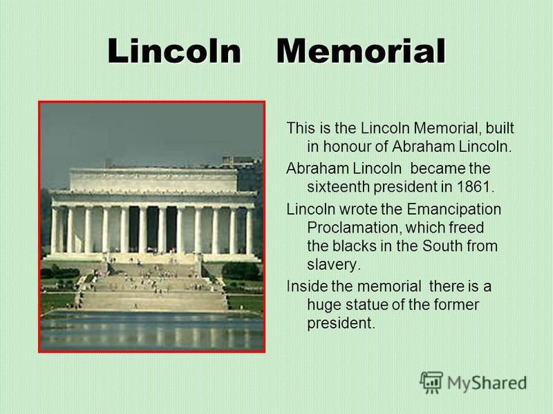 Lincoln Memorial This is the Lincoln Memorial, built in honour of Abraham Lincoln. Abraham Lincoln became the sixteenth president in 1861. Lincoln wrote the Emancipation Proclamation, which freed the blacks in the South from slavery. Inside the memor