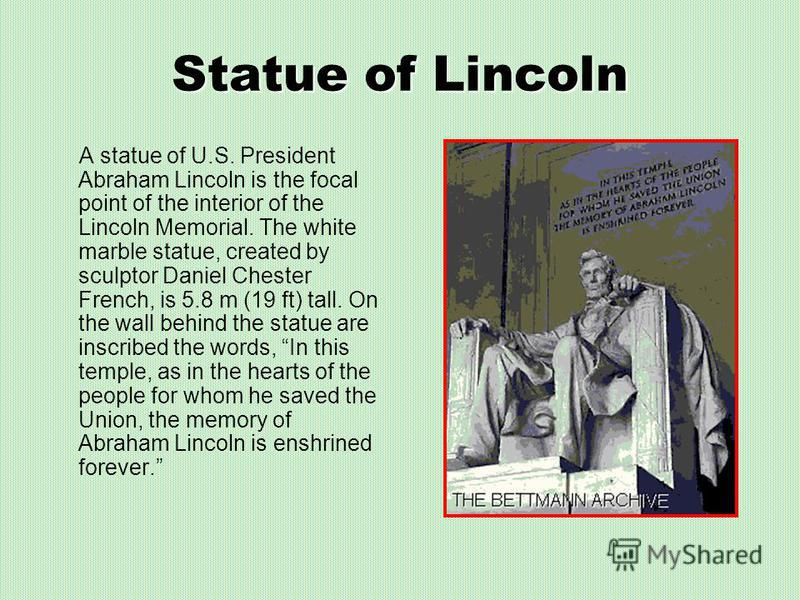 Statue of Lincoln A statue of U.S. President Abraham Lincoln is the focal point of the interior of the Lincoln Memorial. The white marble statue, created by sculptor Daniel Chester French, is 5.8 m (19 ft) tall. On the wall behind the statue are insc