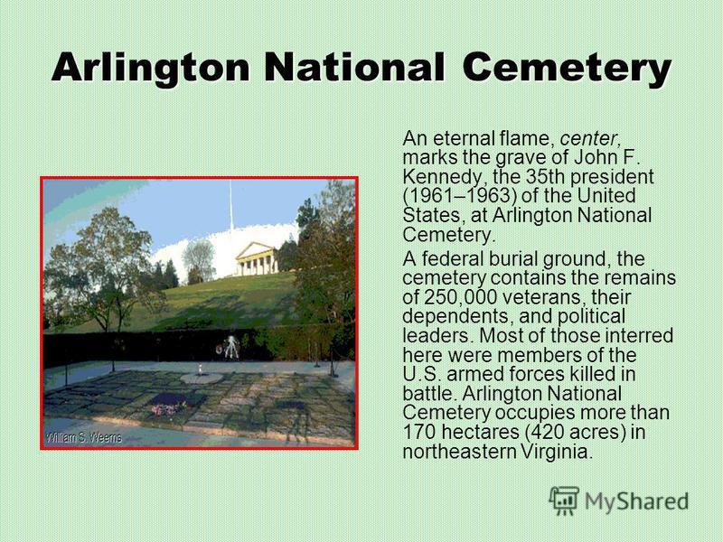 Arlington National Cemetery An eternal flame, center, marks the grave of John F. Kennedy, the 35th president (1961–1963) of the United States, at Arlington National Cemetery. A federal burial ground, the cemetery contains the remains of 250,000 veter