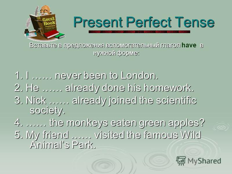 Present Perfect Tense Present Perfect Tense Вставьте в предложения вспомогательный глагол в Вставьте в предложения вспомогательный глагол have в нужной форме: 1. I …… never been to London. 2. He …… already done his homework. 3. Nick …… already joined