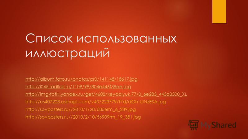 Список использованных иллюстраций http://album.foto.ru/photos/pr0/141148/18617. jpg http://i045.radikal.ru/1109/99/804e446f38ee.jpg http://img-fotki.yandex.ru/get/4608/keydalyuk.77/0_6e283_443d3300_XL http://cs407223.userapi.com/v407223779/f7d/dGh-Ui