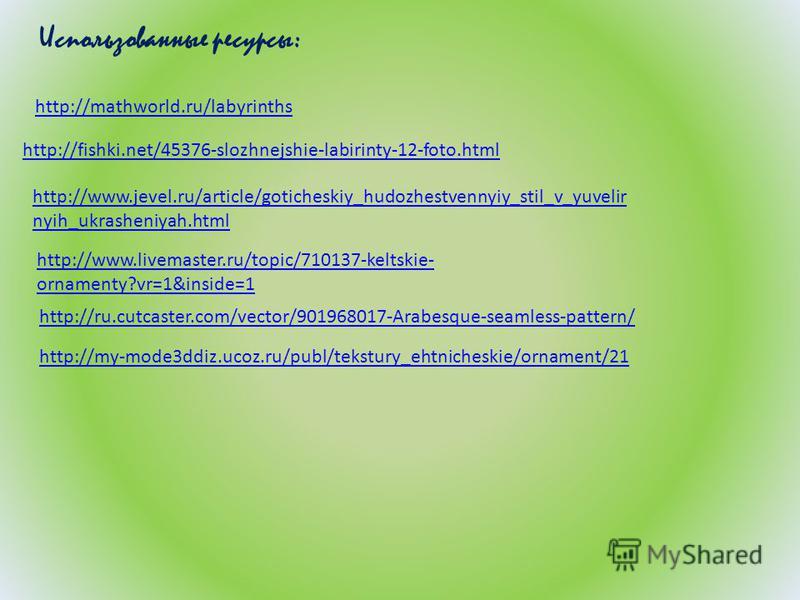 http://fishki.net/45376-slozhnejshie-labirinty-12-foto.html http://mathworld.ru/labyrinths Использованные ресурсы: http://www.jevel.ru/article/goticheskiy_hudozhestvennyiy_stil_v_yuvelir nyih_ukrasheniyah.html http://www.livemaster.ru/topic/710137-ke