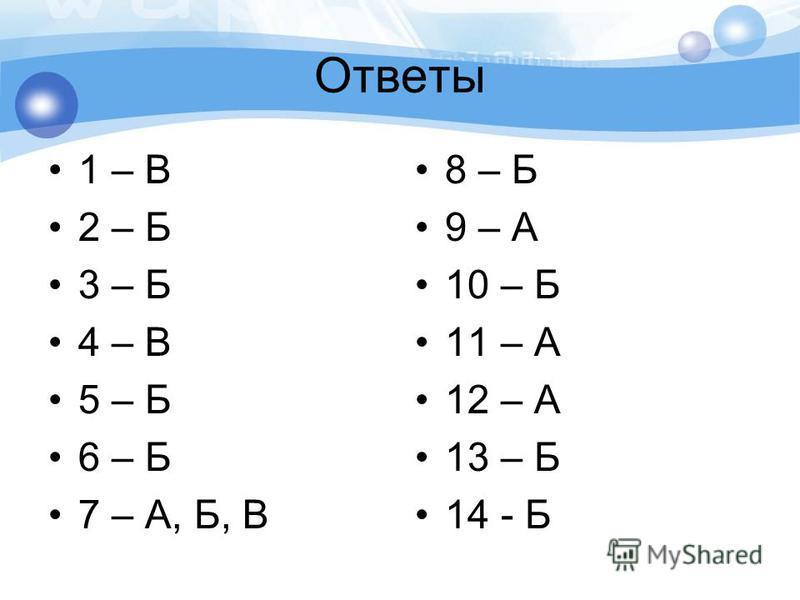 Ответы 1 – В 2 – Б 3 – Б 4 – В 5 – Б 6 – Б 7 – А, Б, В 8 – Б 9 – А 10 – Б 11 – А 12 – А 13 – Б 14 - Б