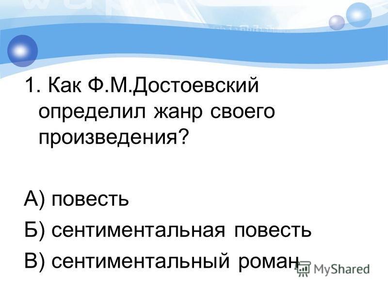 1. Как Ф.М.Достоевский определил жанр своего произведения? А) повесть Б) сентиментальная повесть В) сентиментальный роман