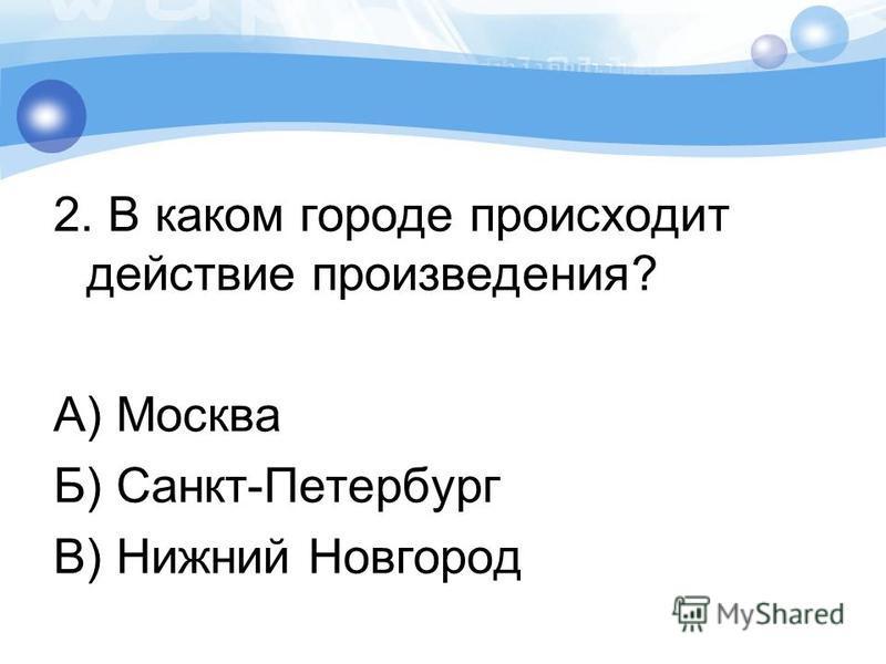 2. В каком городе происходит действие произведения? А) Москва Б) Санкт-Петербург В) Нижний Новгород