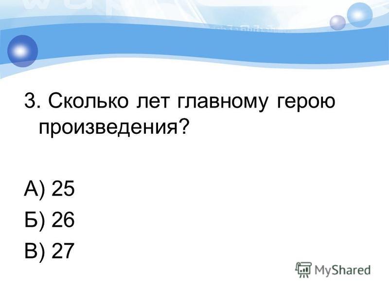 3. Сколько лет главному герою произведения? А) 25 Б) 26 В) 27