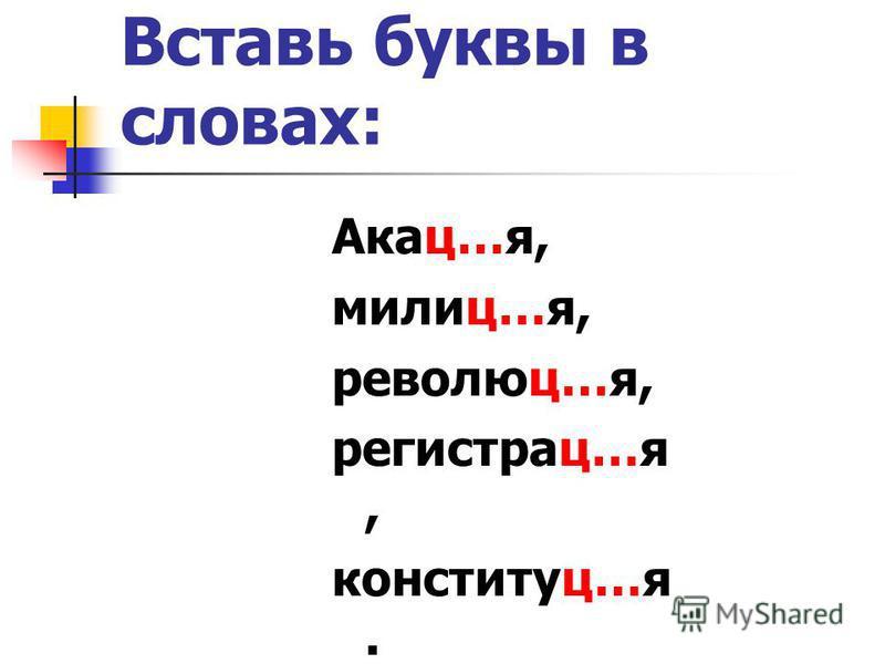 Вставь буквы в словах: Акац…я, милиц…я, революции…я, регистрации…я, конституцииии…я.