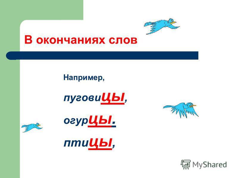 В окончаниях слов Например, пуговицы, огурцы. пти цы,