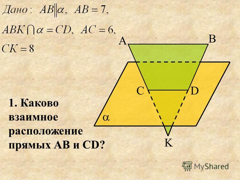 А В СD K 1. Каково взаимное расположение прямых АВ и СD?